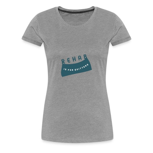 Rehab is for quitters - Women's Premium T-Shirt