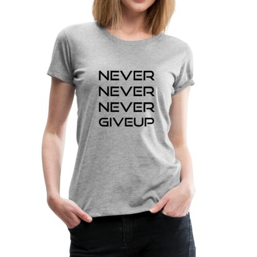 NEVER NEVER NEVER GIVE UP - Frauen Premium T-Shirt