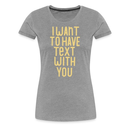 I want to have text with you - T-shirt Premium Femme