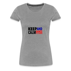 Keep Calm and Dance Til Dawn - Women's Premium T-Shirt