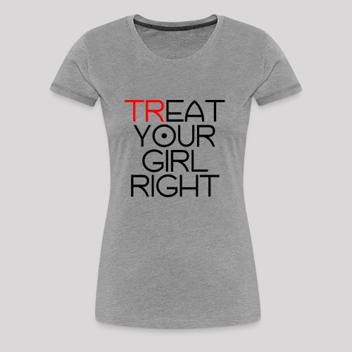 Treat Your Girl Right - Vrouwen Premium T-shirt