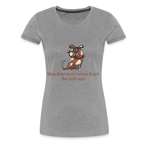 Mein Hund macht keinen Krach. Der bellt nur! - Frauen Premium T-Shirt