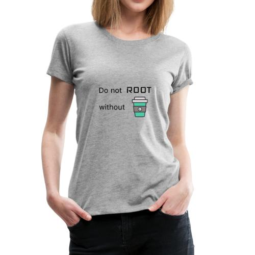 Do not Root without Coffee - Frauen Premium T-Shirt