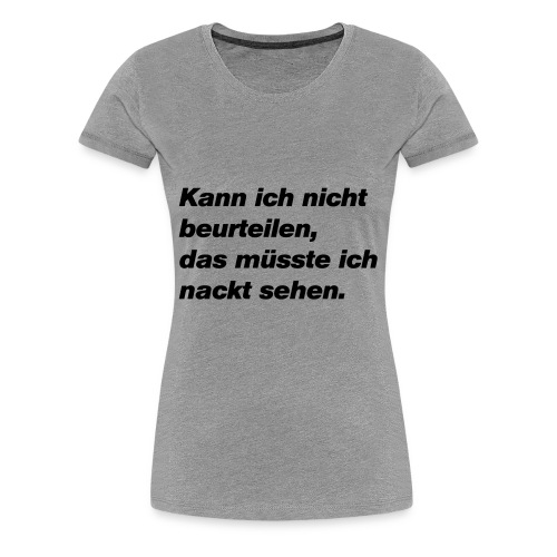 Kann ich nicht beurteilen, müsste ich nackt sehen - Frauen Premium T-Shirt