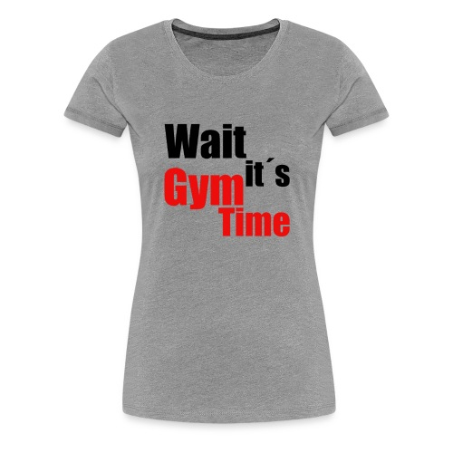 wait its gym time - Frauen Premium T-Shirt