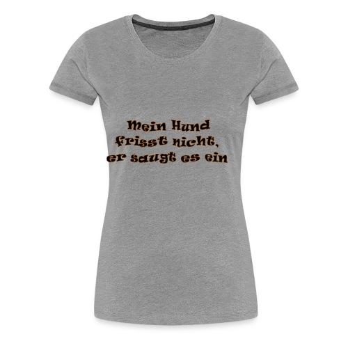 Mein Hund frist nicht - Frauen Premium T-Shirt