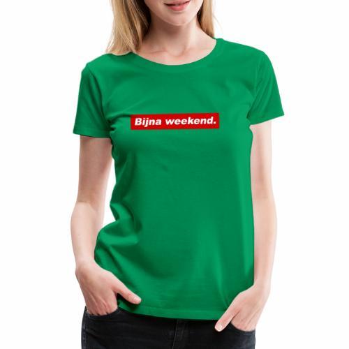Bijna weekend. - Vrouwen Premium T-shirt