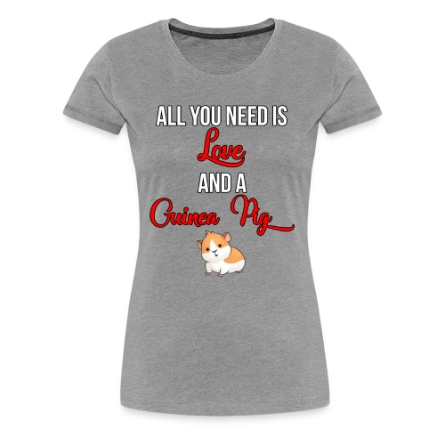 All you need is love and a Guinea Pig !!! - Women's Premium T-Shirt