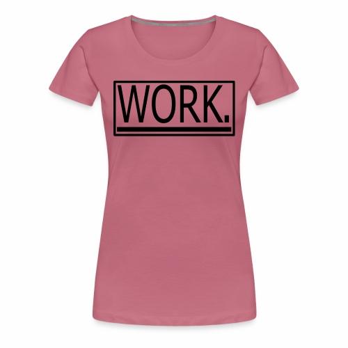 WORK. - Vrouwen Premium T-shirt