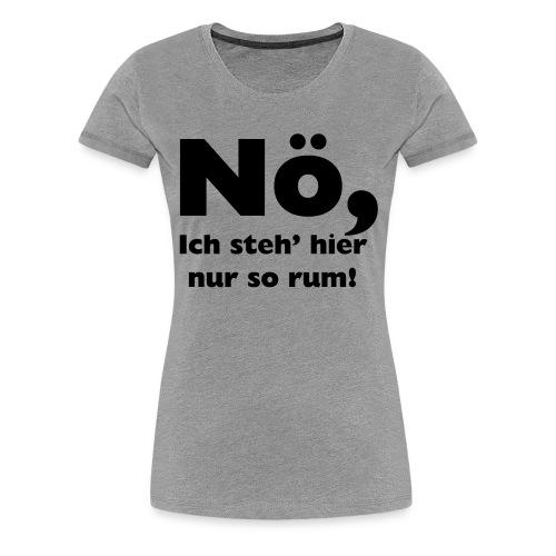 Nö, Ich steh' hier nur so rum - Frauen Premium T-Shirt