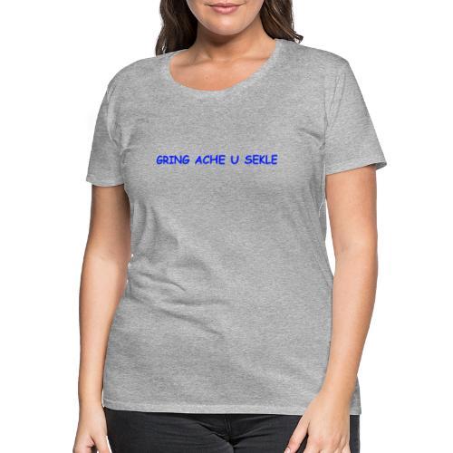 Gring ache u sekle - Frauen Premium T-Shirt
