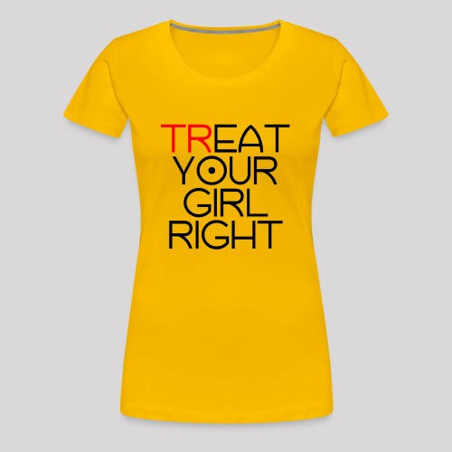Treat Your Girl Right - Vrouwen Premium T-shirt