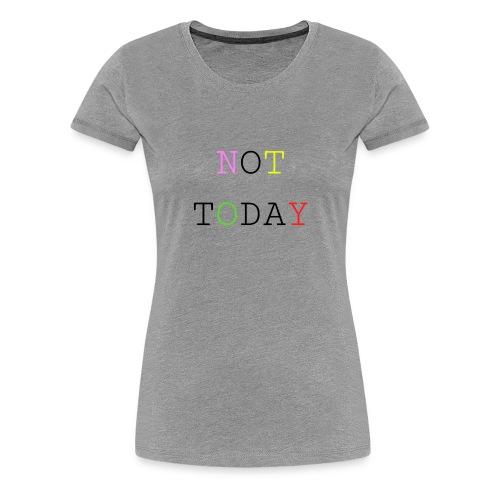 NOT TODAY - Frauen Premium T-Shirt