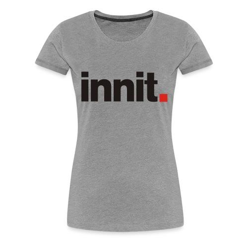 innit. - Women's Premium T-Shirt