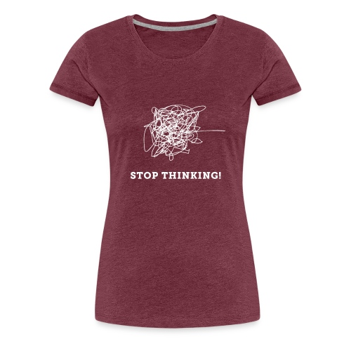Stop Thinking - Frauen Premium T-Shirt