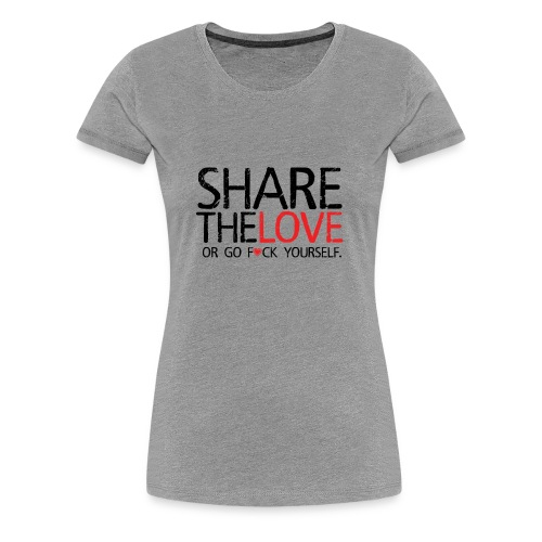 Share The Love (or go F*ck yourself) - T-shirt Premium Femme