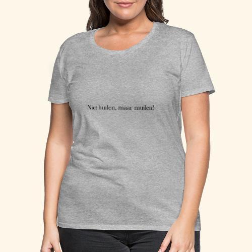Niet huilen, maar muilen! - T-shirt Premium Femme