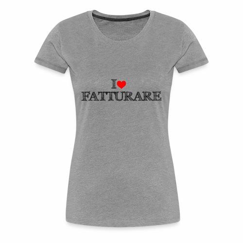 I love FATTURARE - Maglietta Premium da donna