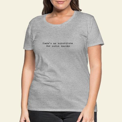 thers no substitute for cubic inches - Dame premium T-shirt