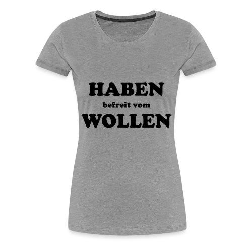 Haben befreit vom Wollen - Frauen Premium T-Shirt