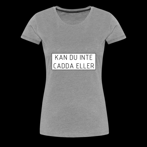 Kan du inte cadda ellor - Premium-T-shirt dam