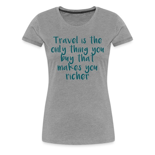 Travel Is The Only Thing - Frauen Premium T-Shirt