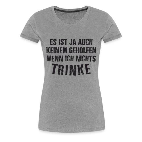 Es ist auch keinem geholfen wenn ich nichts TRINKE - Frauen Premium T-Shirt