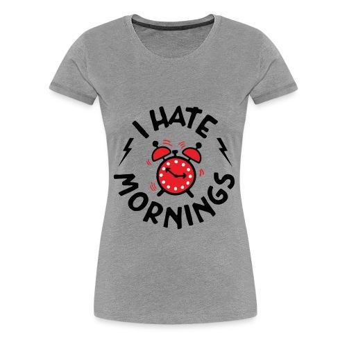 I Hate Mornings ! - Women's Premium T-Shirt