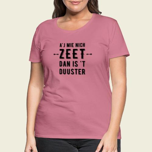 A'j mie nich zeet dan is 't duuster - Vrouwen Premium T-shirt