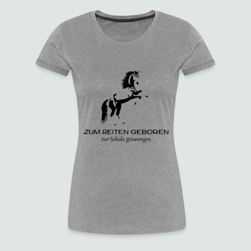 ZUM REITEN GEBOREN ZUR SCHULE gezwungen - Frauen Premium T-Shirt