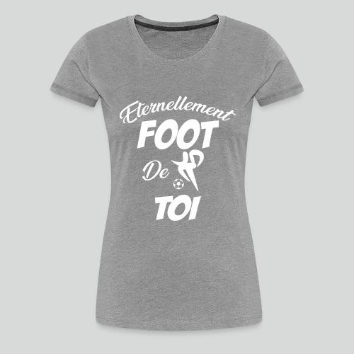 Éternellement Foot de Toi (B) - T-shirt Premium Femme