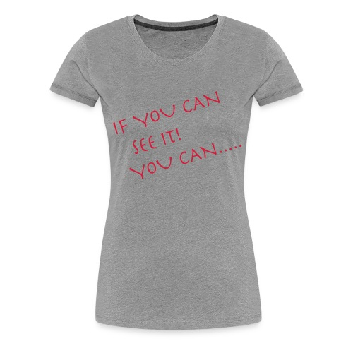 If You Can See It! You Can...... - Women's Premium T-Shirt