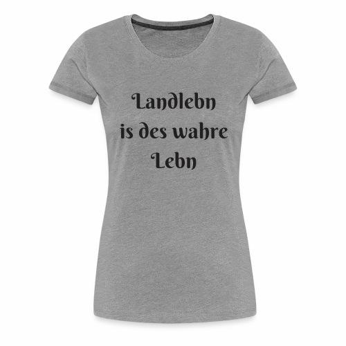 Landlebn is des wahre Lebn - Frauen Premium T-Shirt