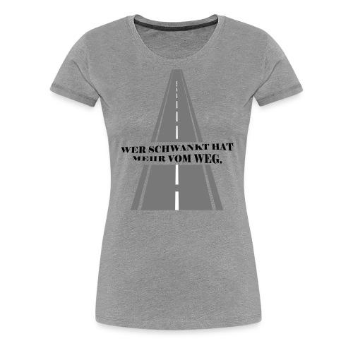 Wer schwankt hat mehr vom Weg - Frauen Premium T-Shirt