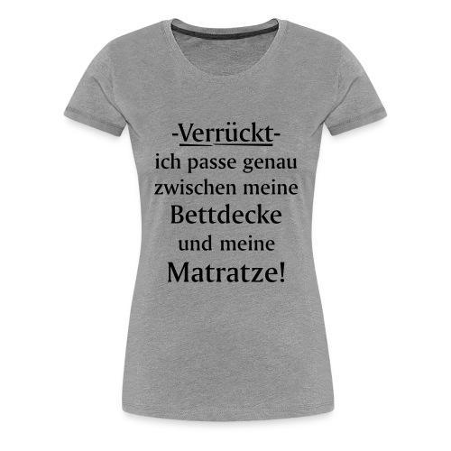 Verrückt ich passe zwischen Bettdecke und Matratze - Frauen Premium T-Shirt