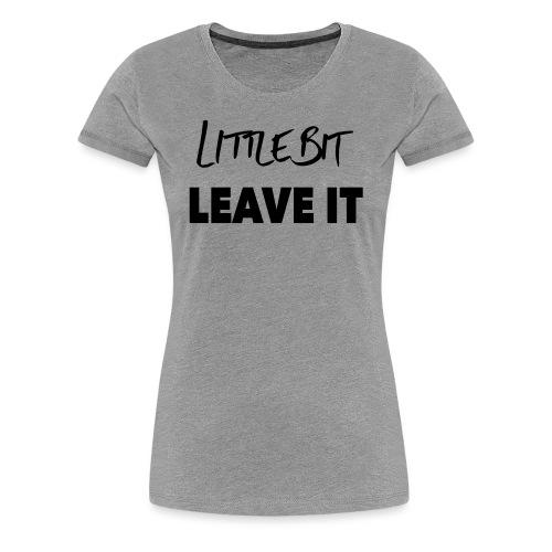 A Little Bit Leave It - Women's Premium T-Shirt