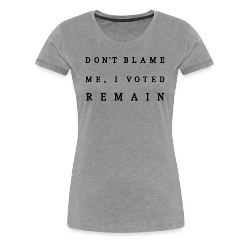 Remain, Dont Blame Me - Women's Premium T-Shirt