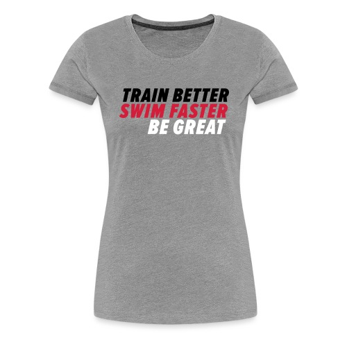 TRAIN BETTER. SWIM FASTER. BE GREAT. - Frauen Premium T-Shirt
