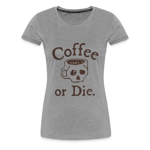 Coffee or Die - Women's Premium T-Shirt