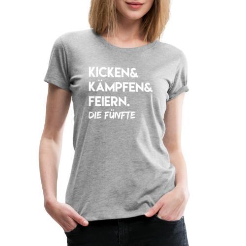 Kicken & Kämpfen & Feiern. Die Fünfte - Frauen Premium T-Shirt