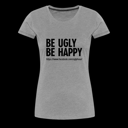 BE UGLY BE HAPPY - Frauen Premium T-Shirt