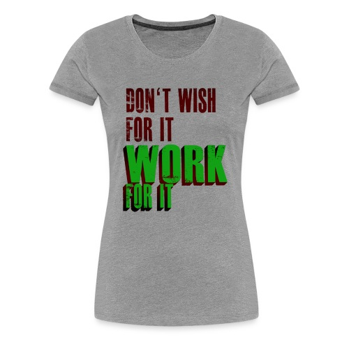 Dont Wish for it, Work for it! - Frauen Premium T-Shirt