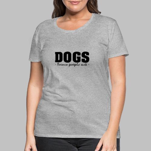 DOGS - BECAUSE PEOPLE SUCK - Frauen Premium T-Shirt