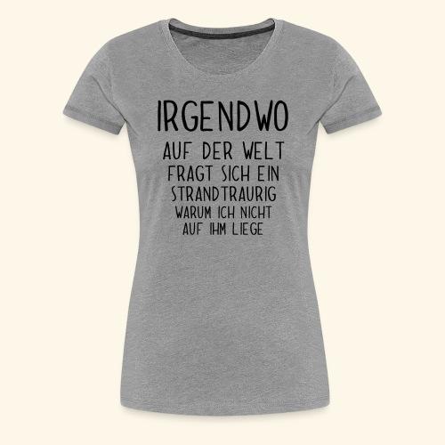 Irgendwo auf der Welt fragt sich ein Strand - Frauen Premium T-Shirt