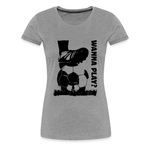 Wanna Play Football - Dame premium T-shirt
