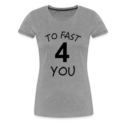 To Fast 4 You - Frauen Premium T-Shirt