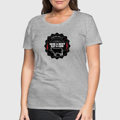 SAVE A BEET, EAT A COW - Dame premium T-shirt