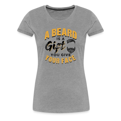 A Beard Is A Gift You Give Your Face - Frauen Premium T-Shirt