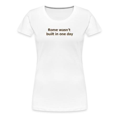 Rome n'a pas été construite en un jour - T-shirt Premium Femme