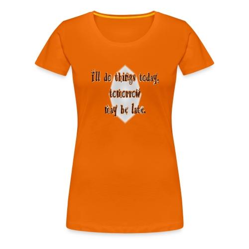 today, not tomorrow - Camiseta premium mujer